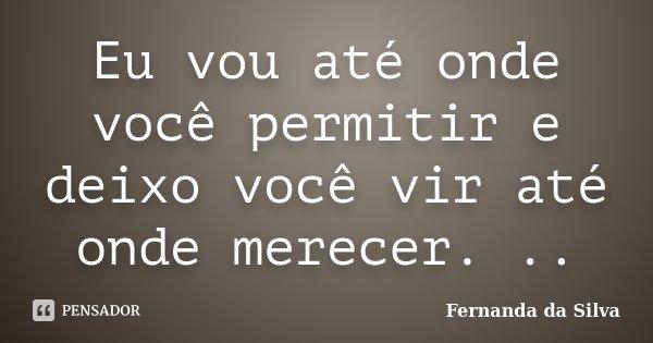 Eu vou até onde você permitir e deixo você vir até onde merecer. ..... Frase de Fernanda da Silva.