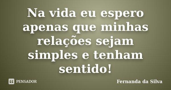 Na vida eu espero apenas que minhas relações sejam simples e tenham sentido!... Frase de Fernanda da Silva.