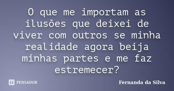O que me importam as ilusões que deixei de viver com outros se minha realidade agora beija minhas partes e me faz estremecer?... Frase de Fernanda da Silva.