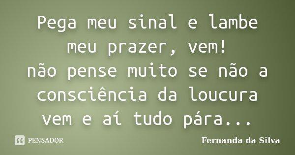 Pega meu sinal e lambe meu prazer, vem! não pense muito se não a consciência da loucura vem e aí tudo pára...... Frase de Fernanda da Silva.