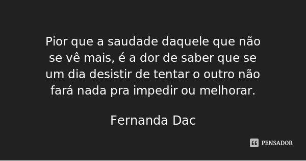 Pior que a saudade daquele que não se vê mais, é a dor de saber que se um dia desistir de tentar o outro não fará nada pra impedir ou melhorar.... Frase de Fernanda Dac.