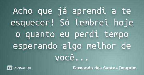 Acho que já aprendi a te esquecer!só lembrei hoje o quanto eu perdi tempo esperando algo melhor de você...... Frase de Fernanda dos Santos Joaquim.