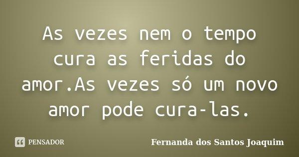 As vezes nem o tempo cura as feridas do amor.As vezes só um novo amor pode cura-las.... Frase de Fernanda dos Santos Joaquim.