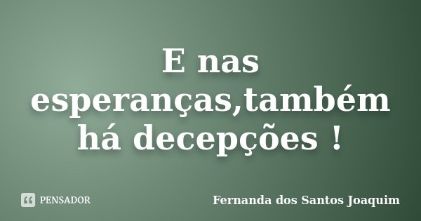 E nas esperanças,também há decepções !... Frase de Fernanda dos Santos Joaquim.