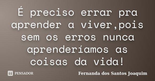 É preciso errar pra aprender a viver,pois sem os erros nunca aprenderíamos as coisas da vida!... Frase de Fernanda dos Santos Joaquim.