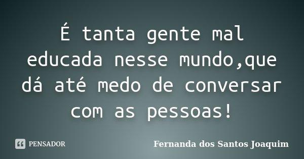 É tanta gente mal educada nesse mundo,que dá até medo de conversar com as pessoas!... Frase de Fernanda dos Santos Joaquim.