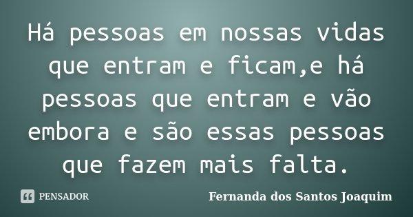Há pessoas em nossas vidas que entram e ficam,e há pessoas que entram e vão embora e são essas pessoas que fazem mais falta.... Frase de Fernanda dos Santos Joaquim.