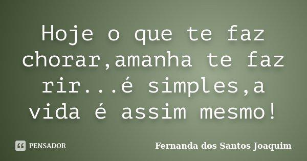 Hoje o que te faz chorar,amanha te faz rir...é simples,a vida é assim mesmo!... Frase de Fernanda dos Santos Joaquim.