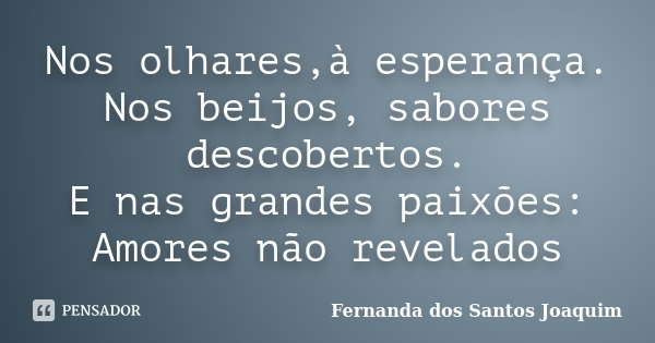 Nos olhares,à esperança. Nos beijos, sabores descobertos. E nas grandes paixões: Amores não revelados... Frase de Fernanda dos Santos Joaquim.