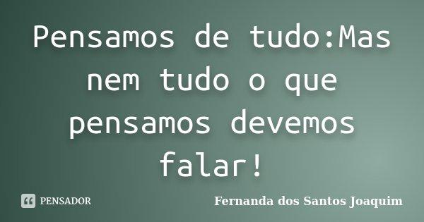 Pensamos de tudo:Mas nem tudo o que pensamos devemos falar!... Frase de Fernanda dos Santos Joaquim.