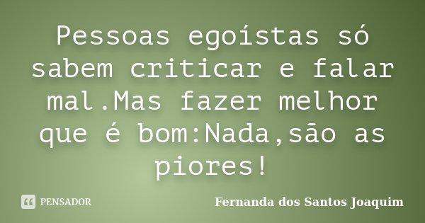Pessoas egoístas só sabem criticar e falar mal.Mas fazer melhor que é bom:Nada,são as piores!... Frase de Fernanda dos Santos Joaquim.