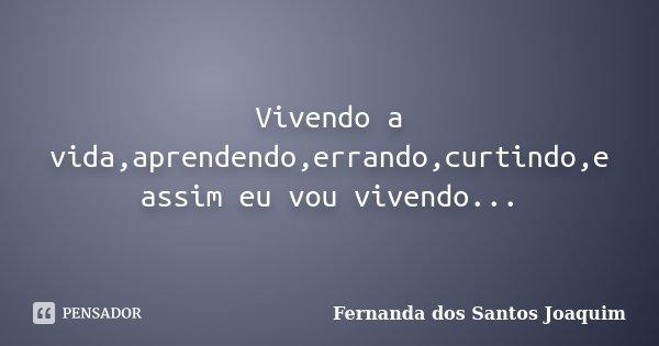 Vivendo a vida,aprendendo,errando,curtindo,e assim eu vou vivendo...... Frase de Fernanda dos Santos Joaquim.