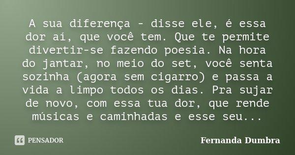 A sua diferença - disse ele, é essa dor aí, que você tem. Que te permite divertir-se fazendo poesia. Na hora do jantar, no meio do set, você senta sozinha (agor... Frase de Fernanda Dumbra.