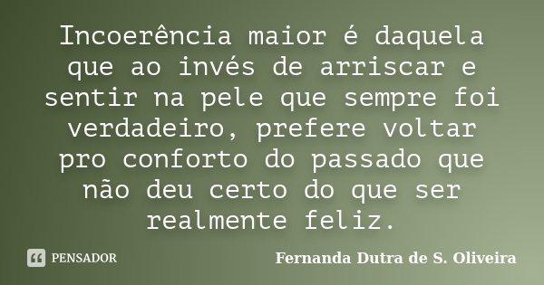 Incoerência maior é daquela que ao invés de arriscar e sentir na pele que sempre foi verdadeiro, prefere voltar pro conforto do passado que não deu certo do que... Frase de Fernanda Dutra de S. Oliveira.