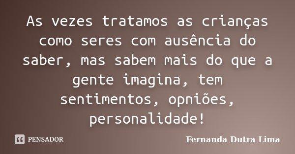 As vezes tratamos as crianças como seres com ausência do saber, mas sabem mais do que a gente imagina, tem sentimentos, opniões, personalidade!... Frase de Fernanda Dutra Lima.