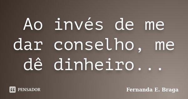 Ao invés de me dar conselho, me dê dinheiro...... Frase de Fernanda E. Braga.