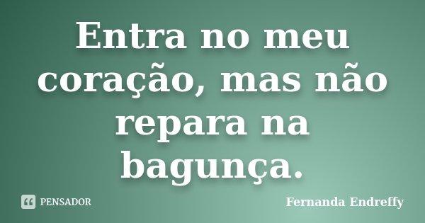 Entra no meu coração, mas não repara na bagunça.... Frase de Fernanda Endreffy.