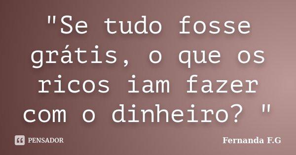 """""""Se tudo fosse grátis, o que os ricos iam fazer com o dinheiro? """"... Frase de Fernanda F.G."""