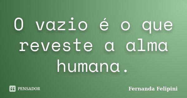 O vazio é o que reveste a alma humana.... Frase de Fernanda Felipini.