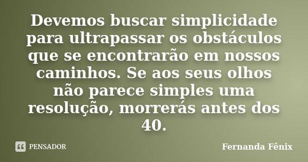 Devemos Buscar Simplicidade Para Fernanda Fênix