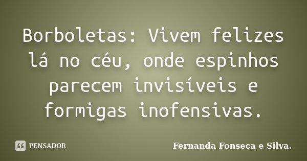 Borboletas: Vivem felizes lá no céu, onde espinhos parecem invisíveis e formigas inofensivas.... Frase de Fernanda Fonseca e Silva..