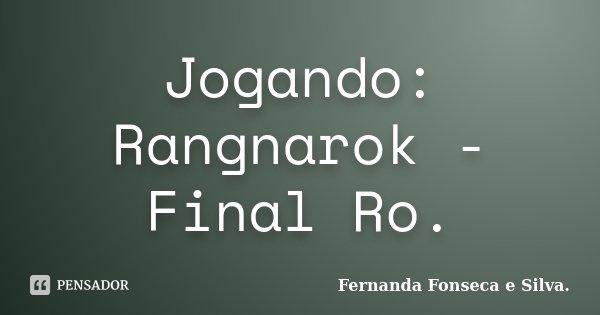 Jogando: Rangnarok - Final Ro.... Frase de Fernanda Fonseca e Silva..