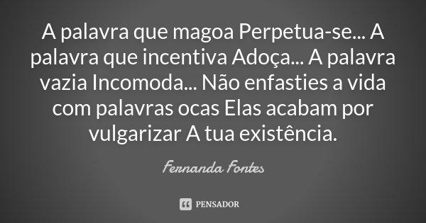 A palavra que magoa Perpetua-se... A palavra que incentiva Adoça... A palavra vazia Incomoda... Não enfasties a vida com palavras ocas Elas acabam por vulgariza... Frase de Fernanda Fontes.