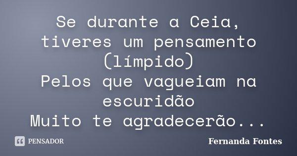Se durante a Ceia, tiveres um pensamento (límpido) Pelos que vagueiam na escuridão Muito te agradecerão...... Frase de Fernanda Fontes.