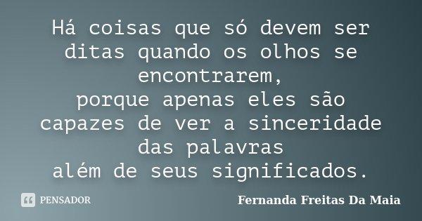 Há coisas que só devem ser ditas quando os olhos se encontrarem, porque apenas eles são capazes de ver a sinceridade das palavras além de seus significados.... Frase de Fernanda Freitas Da Maia.