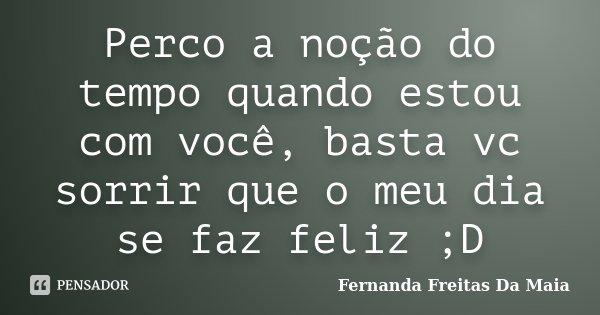 Perco a noção do tempo quando estou com você, basta vc sorrir que o meu dia se faz feliz ;D... Frase de Fernanda Freitas da Maia.