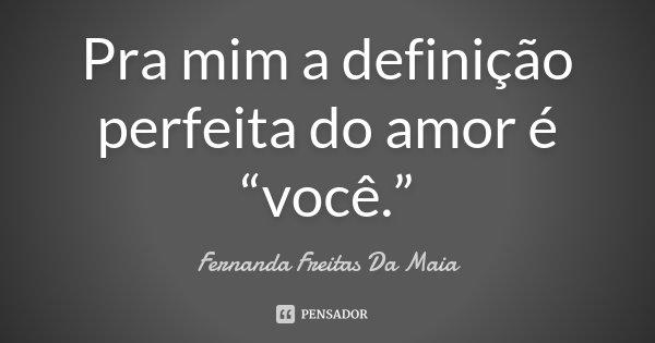 """Pra mim a definição perfeita do amor é """"você.""""... Frase de Fernanda Freitas Da Maia."""