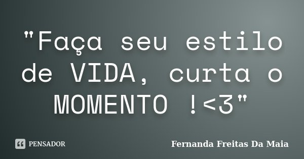 """Faça seu estilo de VIDA, curta o MOMENTO !<3""... Frase de Fernanda Freitas da Maia."