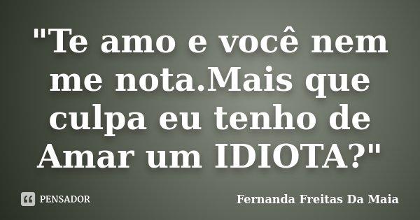 """""""Te amo e você nem me nota.Mais que culpa eu tenho de Amar um IDIOTA?""""... Frase de Fernanda Freitas Da Maia."""