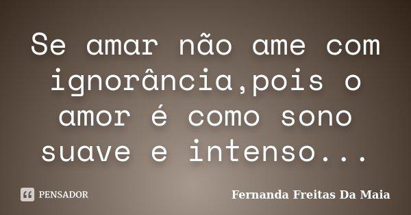 Se amar não ame com ignorância,pois o amor é como sono suave e intenso...... Frase de Fernanda Freitas Da Maia.