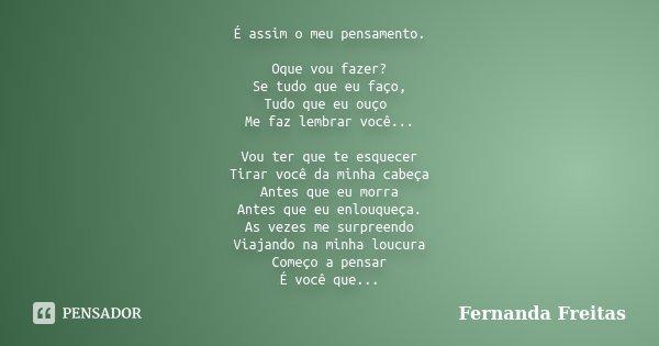 É assim o meu pensamento. Oque vou fazer? Se tudo que eu faço, Tudo que eu ouço Me faz lembrar você... Vou ter que te esquecer Tirar você da minha cabeça Antes ... Frase de Fernanda Freitas.