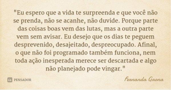 """""""Eu espero que a vida te surpreenda e que você não se prenda, não se acanhe, não duvide. Porque parte das coisas boas vem das lutas, mas a outra parte vem ... Frase de Fernanda Gaona."""