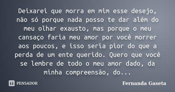 Deixarei que morra em mim esse desejo, não só porque nada posso te dar além do meu olhar exausto, mas porque o meu cansaço faria meu amor por você morrer aos po... Frase de Fernanda Gaseta.