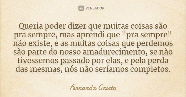 """Queria poder dizer que muitas coisas são pra sempre, mas aprendi que """"pra sempre"""" não existe, e as muitas coisas que perdemos são parte do nosso amadu... Frase de Fernanda Gaseta."""