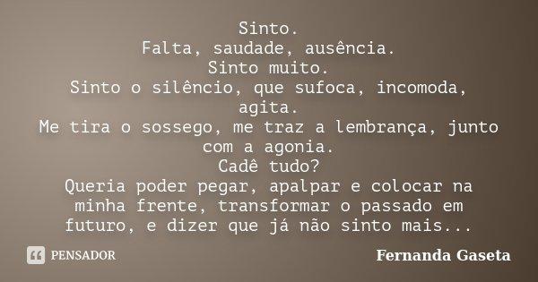Sinto. Falta, saudade, ausência. Sinto muito. Sinto o silêncio, que sufoca, incomoda, agita. Me tira o sossego, me traz a lembrança, junto com a agonia. Cadê tu... Frase de Fernanda Gaseta.