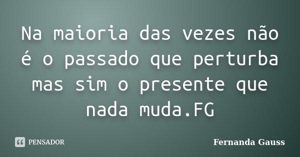 Na maioria das vezes não é o passado que perturba mas sim o presente que nada muda.FG... Frase de Fernanda Gauss.