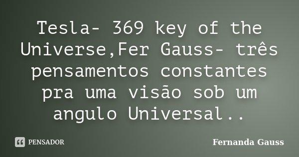 Tesla- 369 key of the Universe,Fer Gauss- três pensamentos constantes pra uma visão sob um angulo Universal..... Frase de Fernanda Gauss.