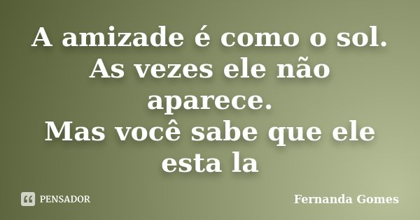 A amizade é como o sol. As vezes ele não aparece. Mas você sabe que ele esta la... Frase de Fernanda Gomes.