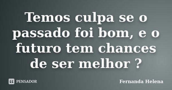 Temos culpa se o passado foi bom, e o futuro tem chances de ser melhor ?... Frase de Fernanda Helena.