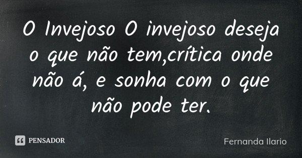 O Invejoso O invejoso deseja o que não tem,crítica onde não á, e sonha com o que não pode ter.... Frase de Fernanda Ilario.