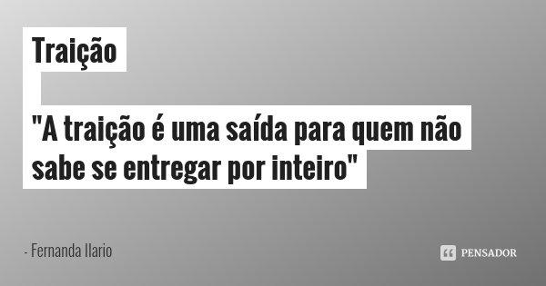 Frases De Traição: Fernanda Ilario: Traição ''A Traição é Uma Saída Para Que