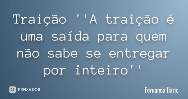 Traição ''A traição é uma saída para quem não sabe se entregar por inteiro''... Frase de Fernanda Ilario.