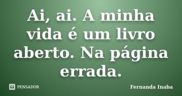Ai, ai. A minha vida é um livro aberto. Na página errada.... Frase de Fernanda Inaba.