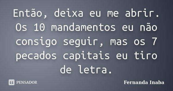 Então, deixa eu me abrir. Os 10 mandamentos eu não consigo seguir, mas os 7 pecados capitais eu tiro de letra.... Frase de Fernanda Inaba.