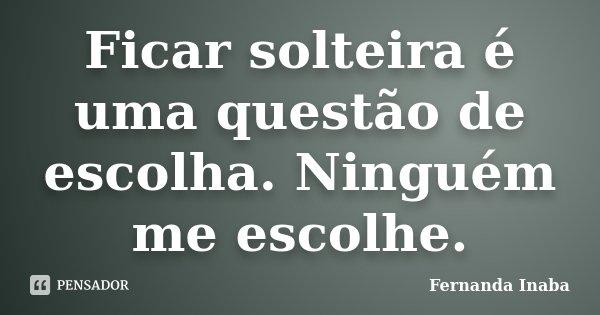 Ficar solteira é uma questão de escolha. Ninguém me escolhe.... Frase de Fernanda Inaba.