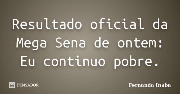 Resultado oficial da Mega Sena de ontem: Eu continuo pobre.... Frase de Fernanda Inaba.